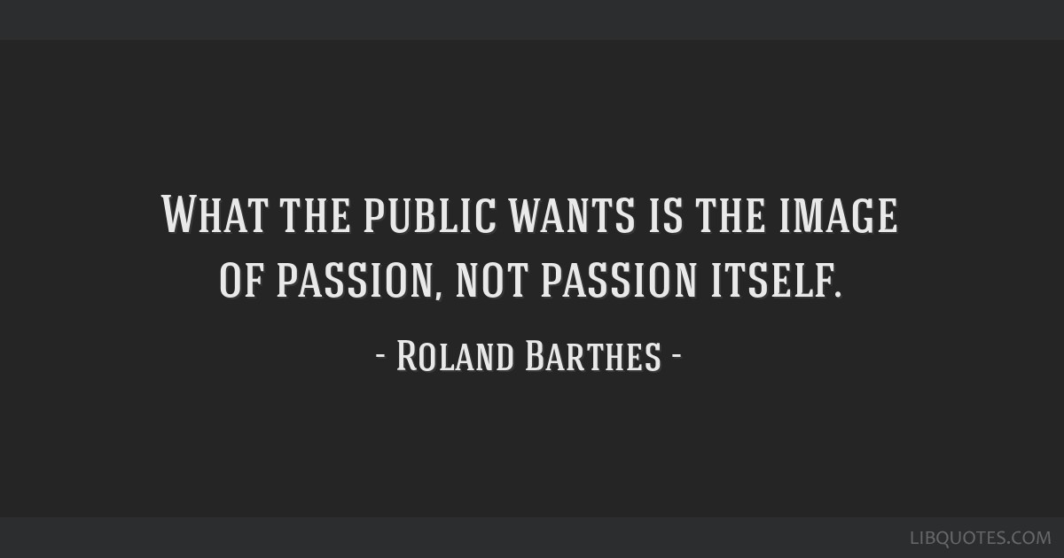 What the public wants is the image of passion, not passion itself.