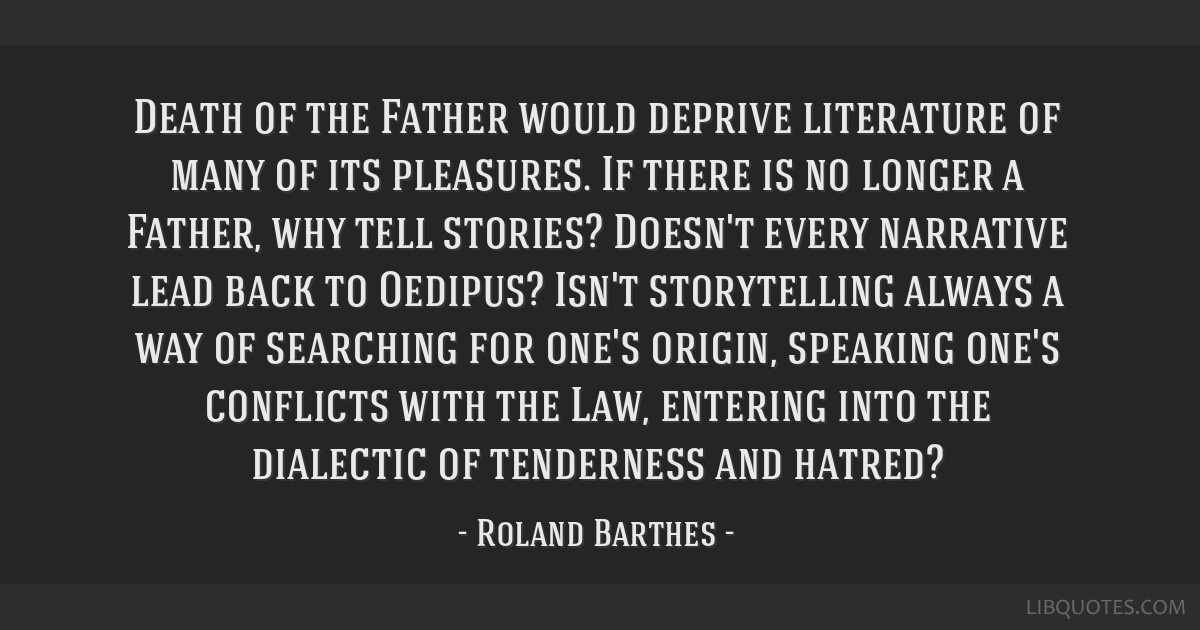 Death of the Father would deprive literature of many of its pleasures. If there is no longer a Father, why tell stories? Doesn't every narrative lead ...