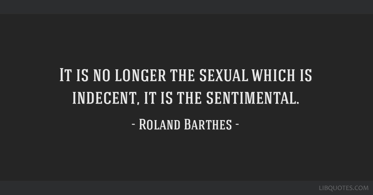 It is no longer the sexual which is indecent, it is the sentimental.