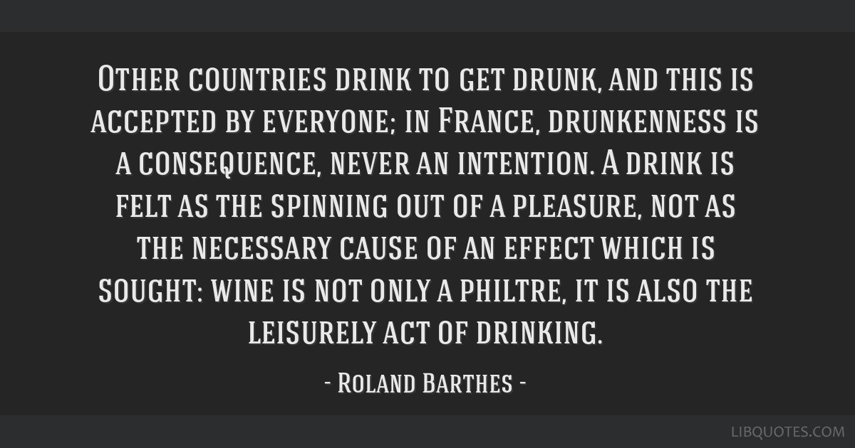 Other countries drink to get drunk, and this is accepted by everyone; in France, drunkenness is a consequence, never an intention. A drink is felt as ...