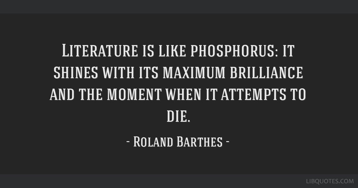 Literature is like phosphorus: it shines with its maximum brilliance and the moment when it attempts to die.