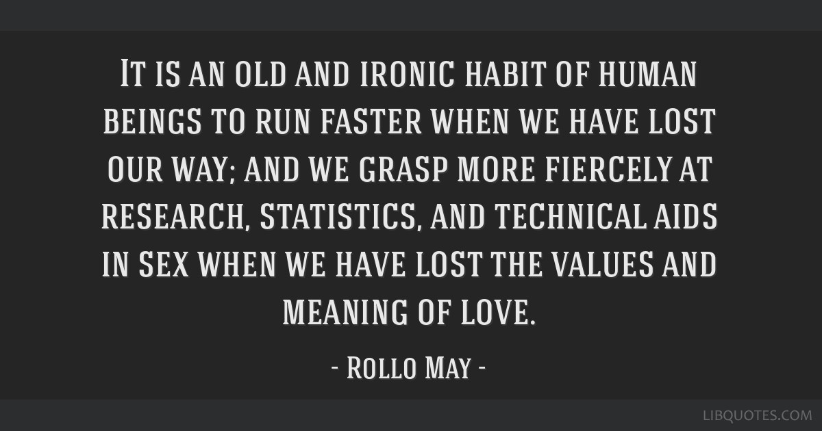 It is an old and ironic habit of human beings to run faster when we have lost our way; and we grasp more fiercely at research, statistics, and...