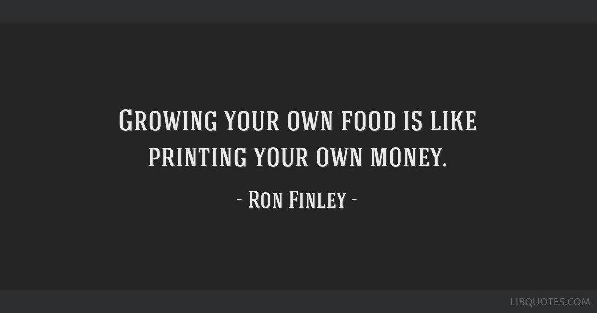 Growing your own food is like printing your own money.