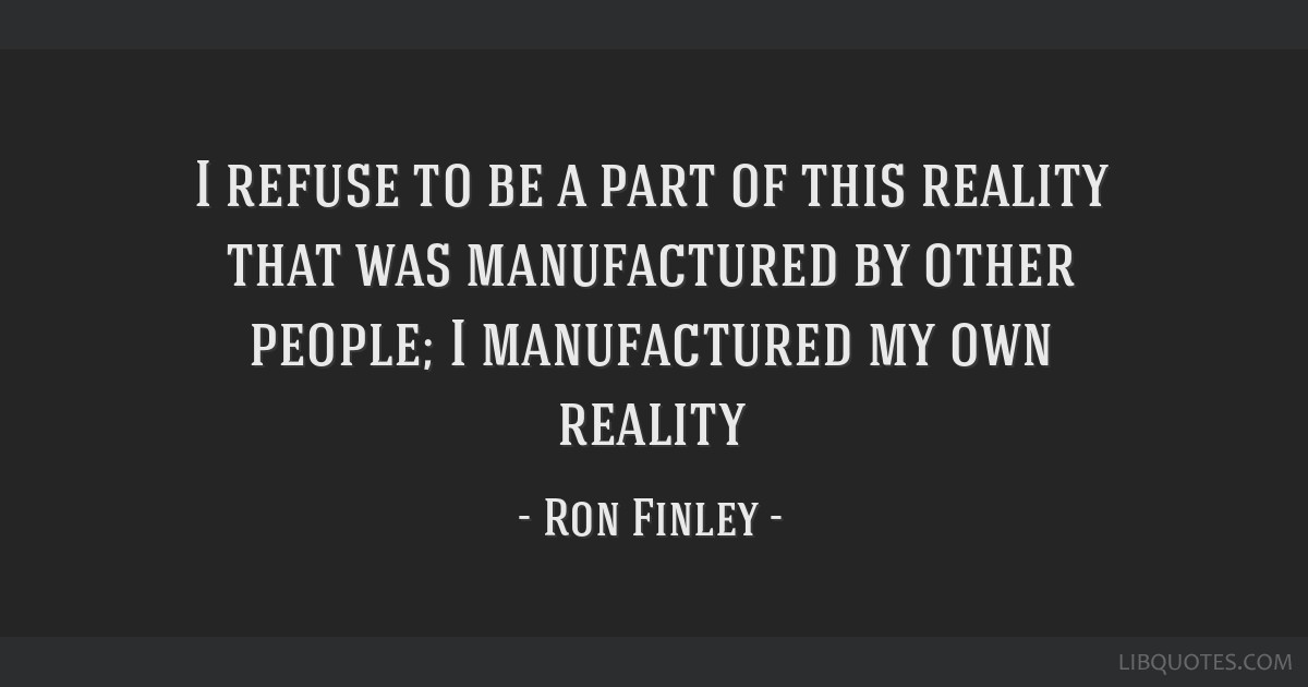 I refuse to be a part of this reality that was manufactured by other people; I manufactured my own reality