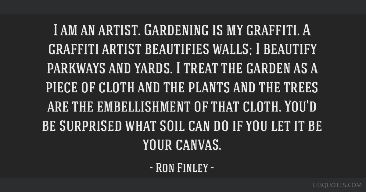 I am an artist. Gardening is my graffiti. A graffiti artist beautifies walls; I beautify parkways and yards. I treat the garden as a piece of cloth...