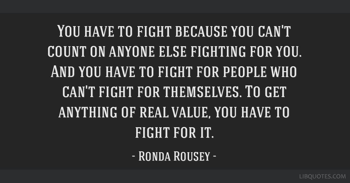 You have to fight because you can't count on anyone else fighting for you. And you have to fight for people who can't fight for themselves. To get...