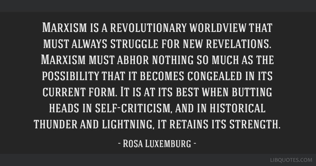 Marxism is a revolutionary worldview that must always struggle for new revelations. Marxism must abhor nothing so much as the possibility that it...