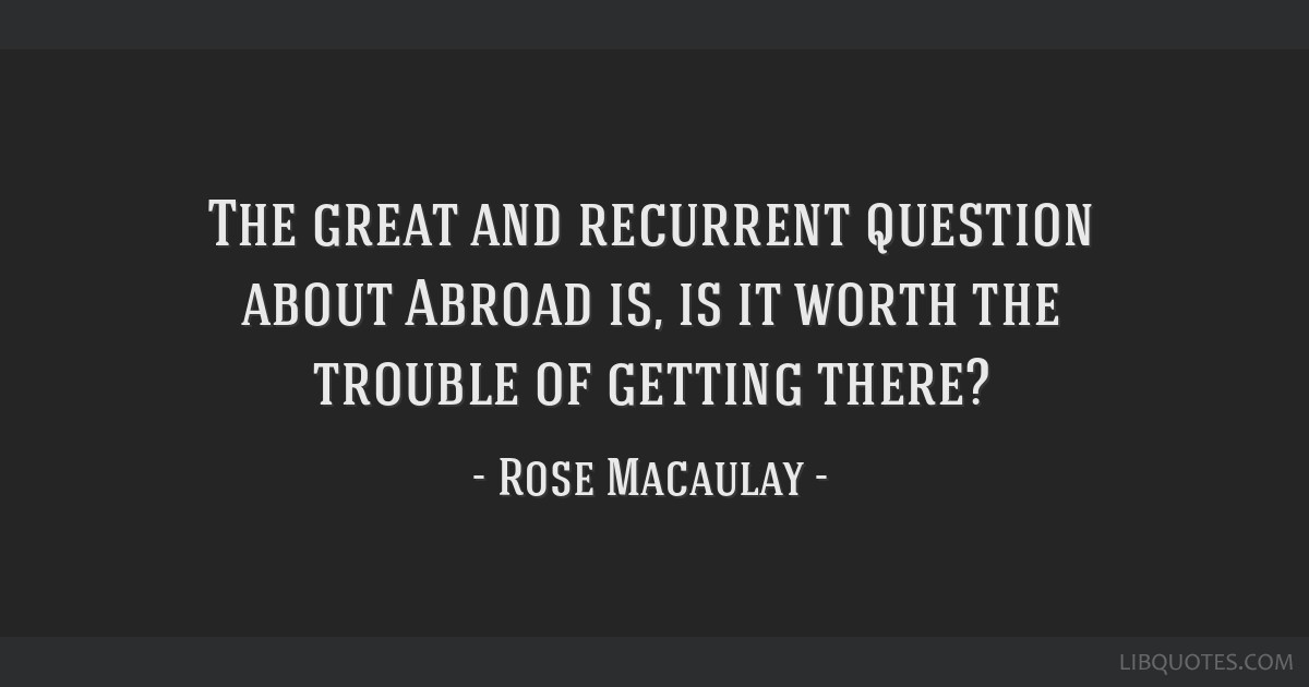 The great and recurrent question about Abroad is, is it worth the trouble of getting there?