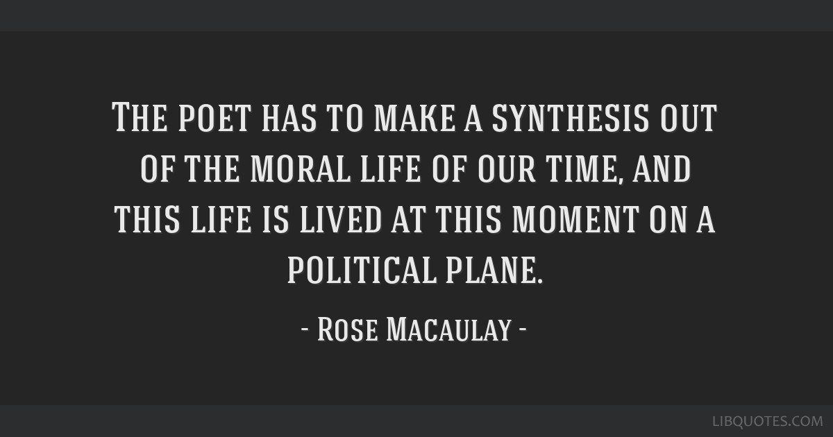 The poet has to make a synthesis out of the moral life of our time, and this life is lived at this moment on a political plane.