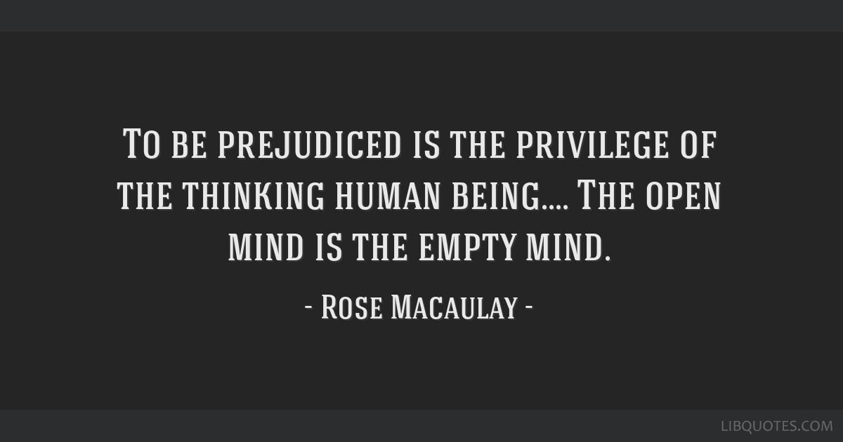 To be prejudiced is the privilege of the thinking human being.... The open mind is the empty mind.