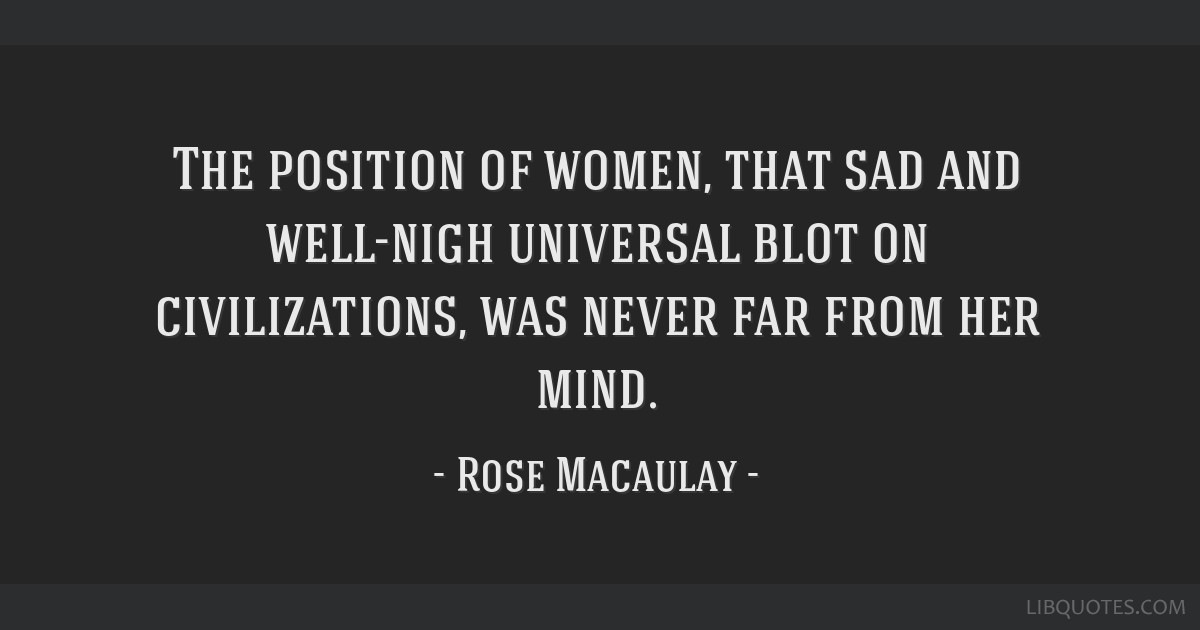The position of women, that sad and well-nigh universal blot on civilizations, was never far from her mind.