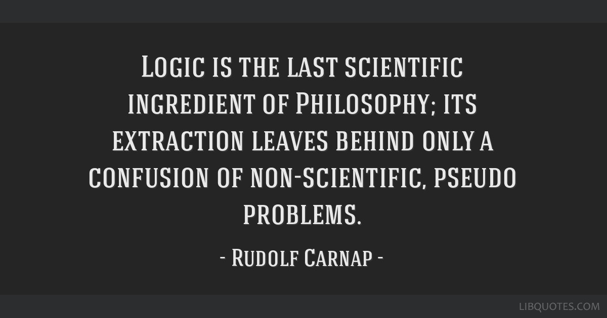 Logic is the last scientific ingredient of Philosophy; its extraction leaves behind only a confusion of non-scientific, pseudo problems.