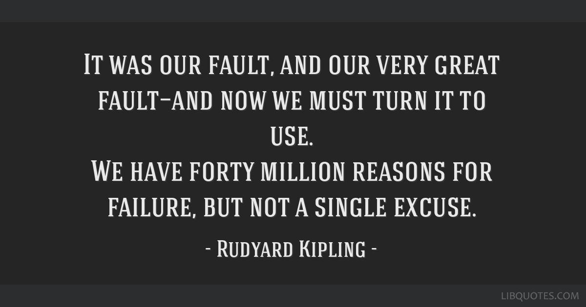 It was our fault, and our very great fault—and now we must turn it to use. We have forty million reasons for failure, but not a single excuse.