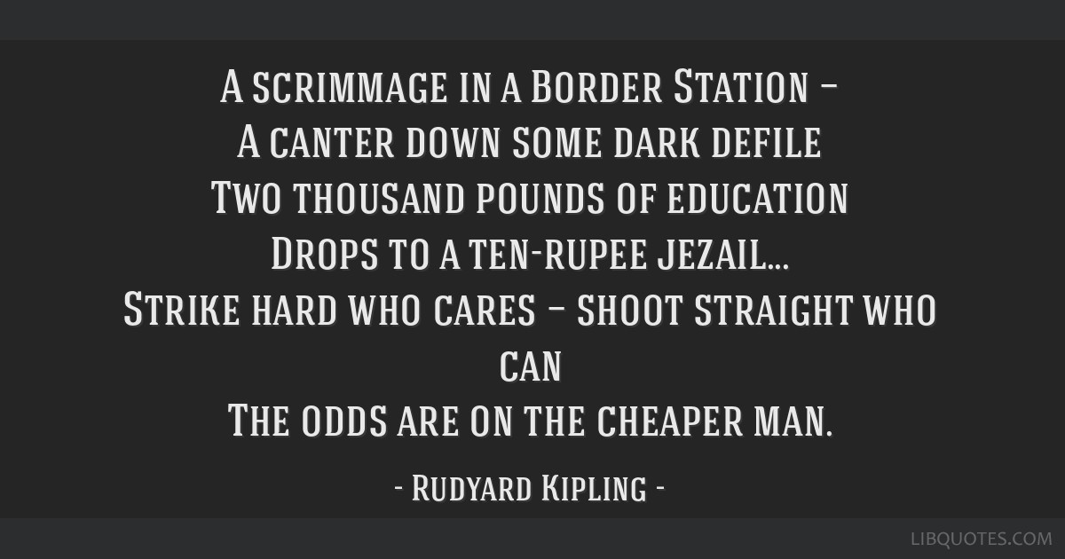 A scrimmage in a Border Station — A canter down some dark defile Two thousand pounds of education Drops to a ten-rupee jezail... Strike hard who...