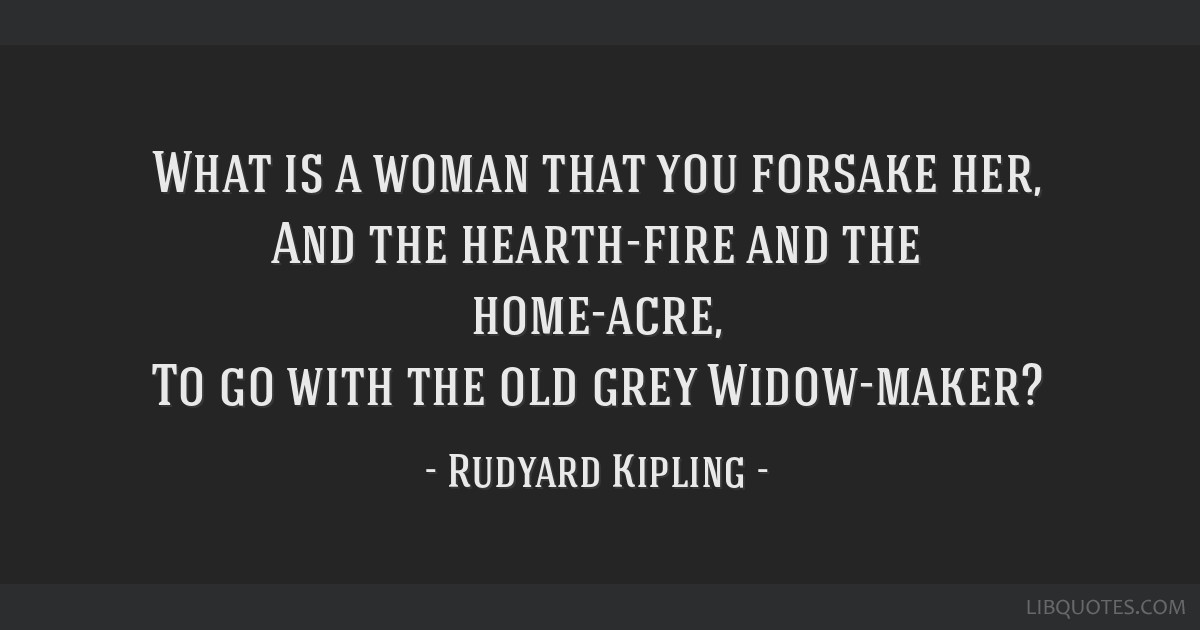 What is a woman that you forsake her, And the hearth-fire and the home-acre, To go with the old grey Widow-maker?