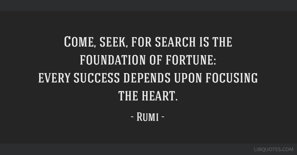 Come, seek, for search is the foundation of fortune: every success depends upon focusing the heart.
