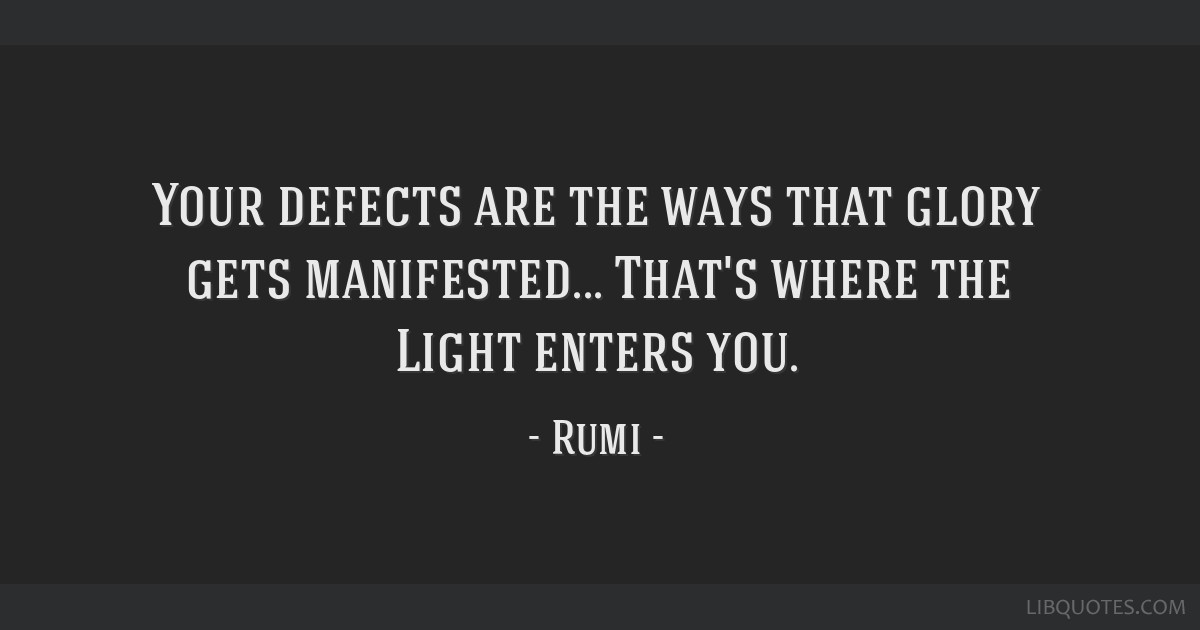 Your defects are the ways that glory gets manifested... That's where the Light enters you.