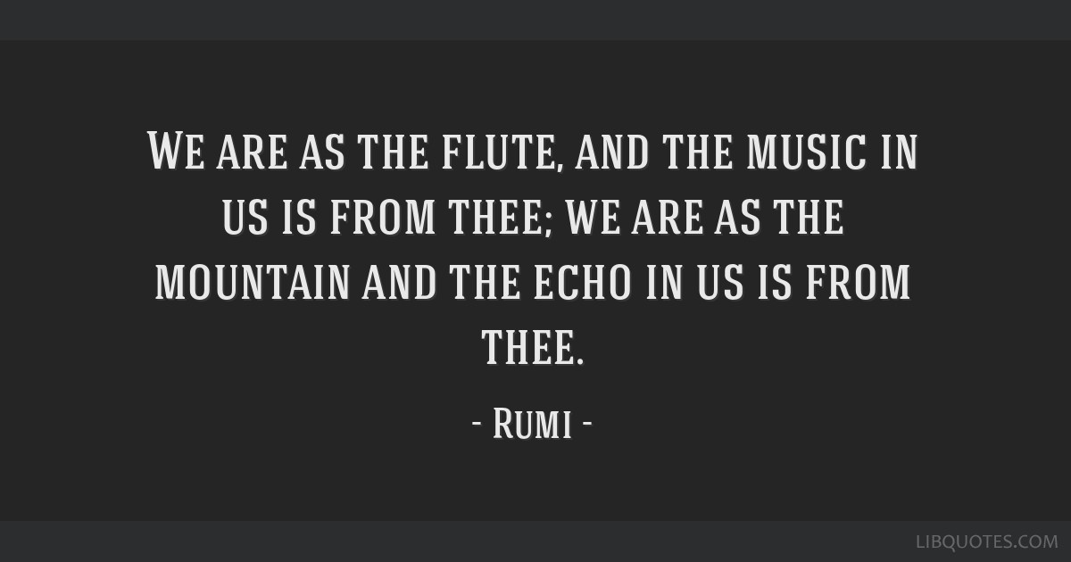 We are as the flute, and the music in us is from thee; we are as the mountain and the echo in us is from thee.