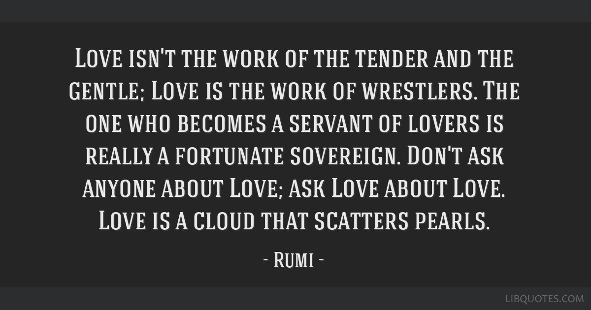 Love isn't the work of the tender and the gentle; Love is the work of wrestlers. The one who becomes a servant of lovers is really a fortunate...