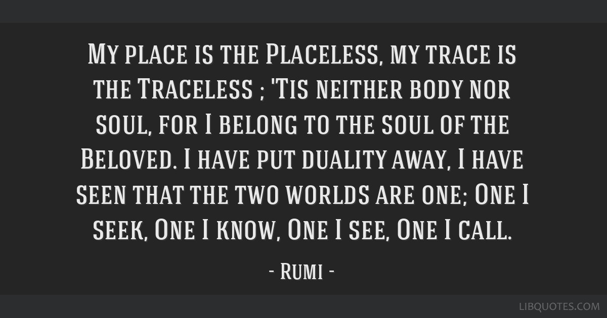 My place is the Placeless, my trace is the Traceless ; 'Tis neither body nor soul, for I belong to the soul of the Beloved. I have put duality away,...