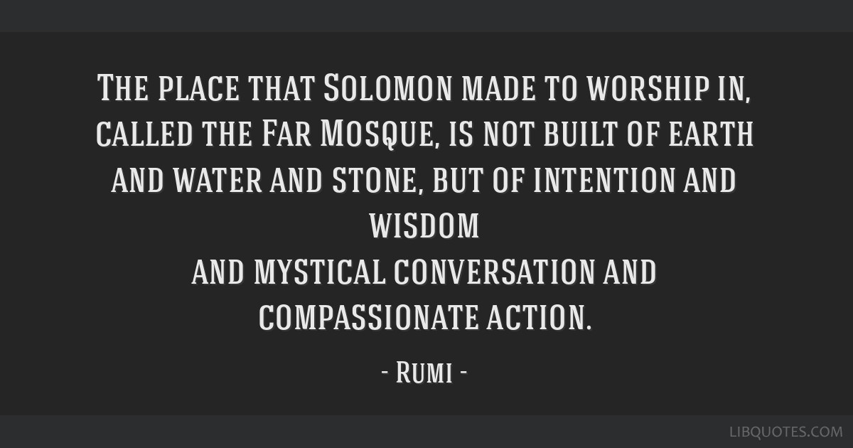 The place that Solomon made to worship in, called the Far Mosque, is not built of earth and water and stone, but of intention and wisdom and mystical ...