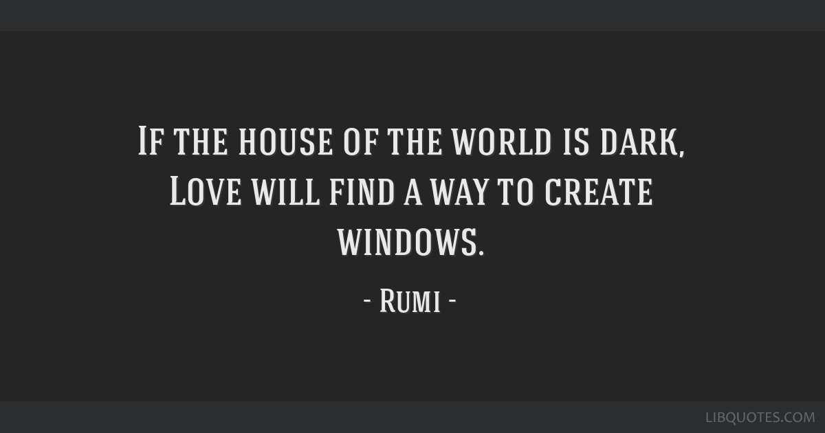 If The House Of The World Is Dark Love Will Find A Way To Create