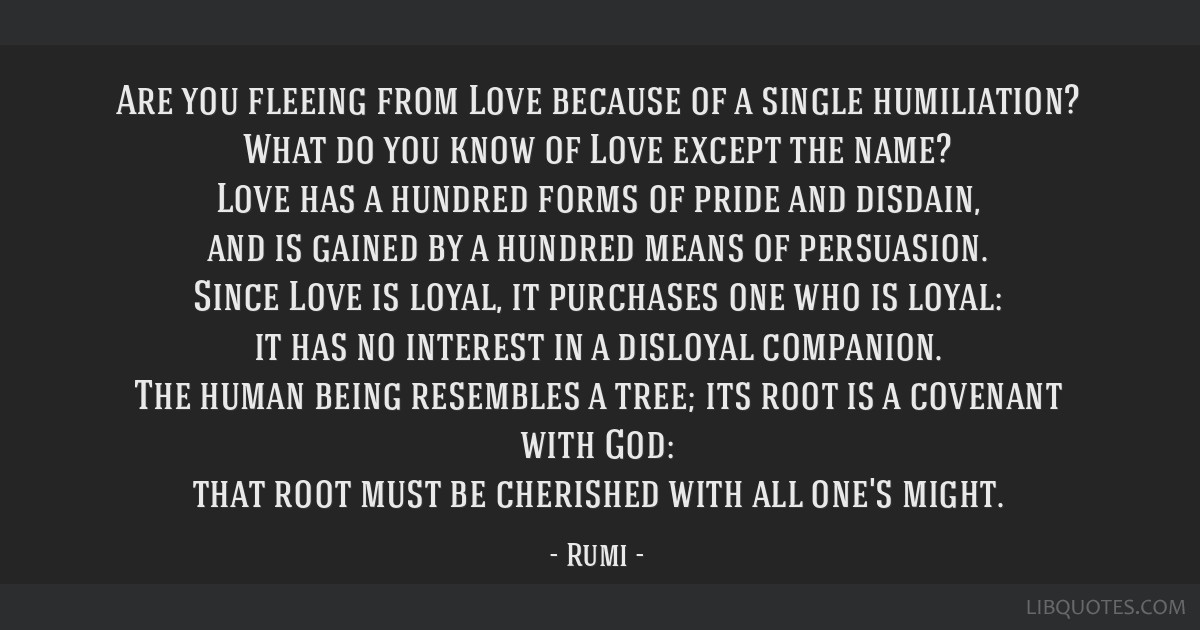 Are you fleeing from Love because of a single humiliation? What do you know of Love except the name? Love has a hundred forms of pride and disdain,...