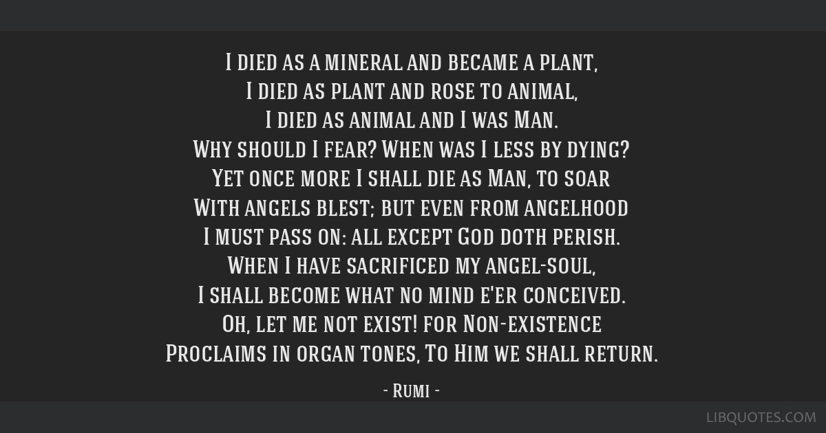 I died as a mineral and became a plant, I died as plant and rose to animal, I died as animal and I was Man. Why should I fear? When was I less by...