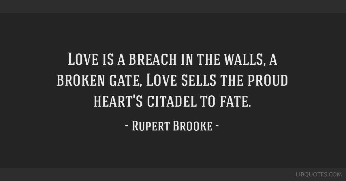 Love is a breach in the walls, a broken gate, Love sells the proud heart's citadel to fate.
