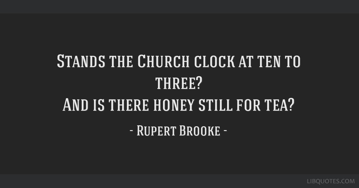 Stands the Church clock at ten to three? And is there honey still for tea?