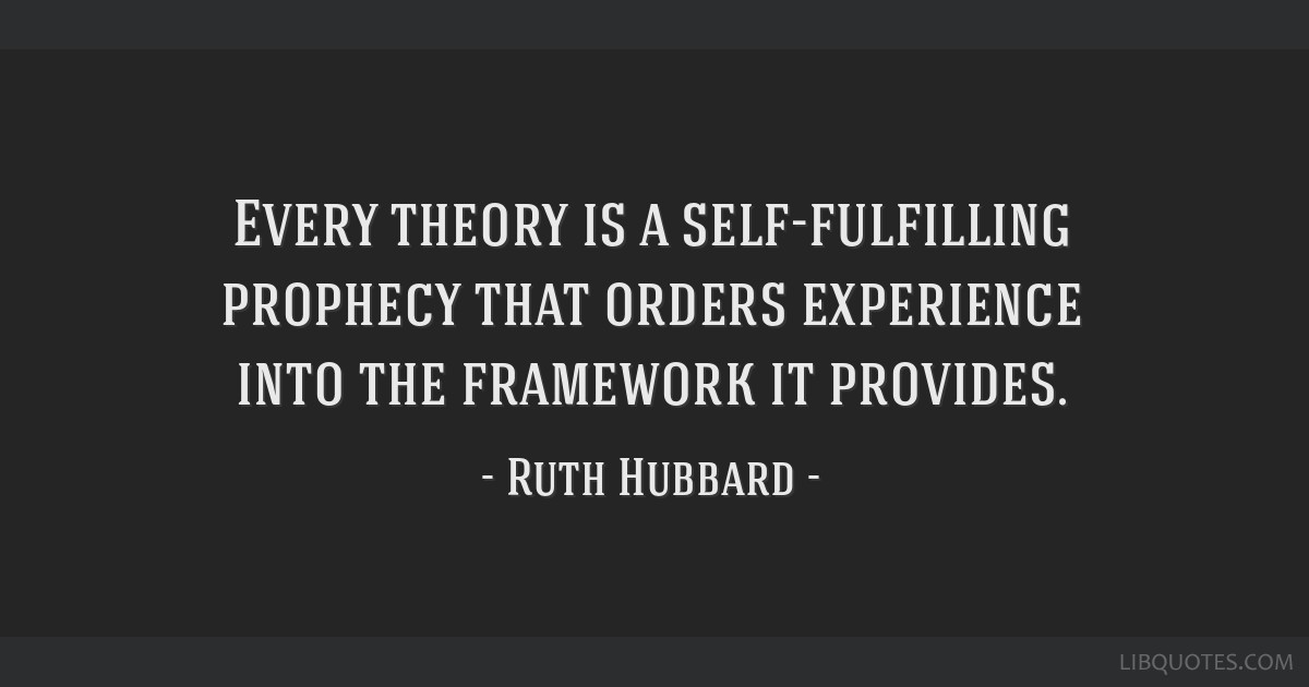 Every theory is a self-fulfilling prophecy that orders experience into the framework it provides.
