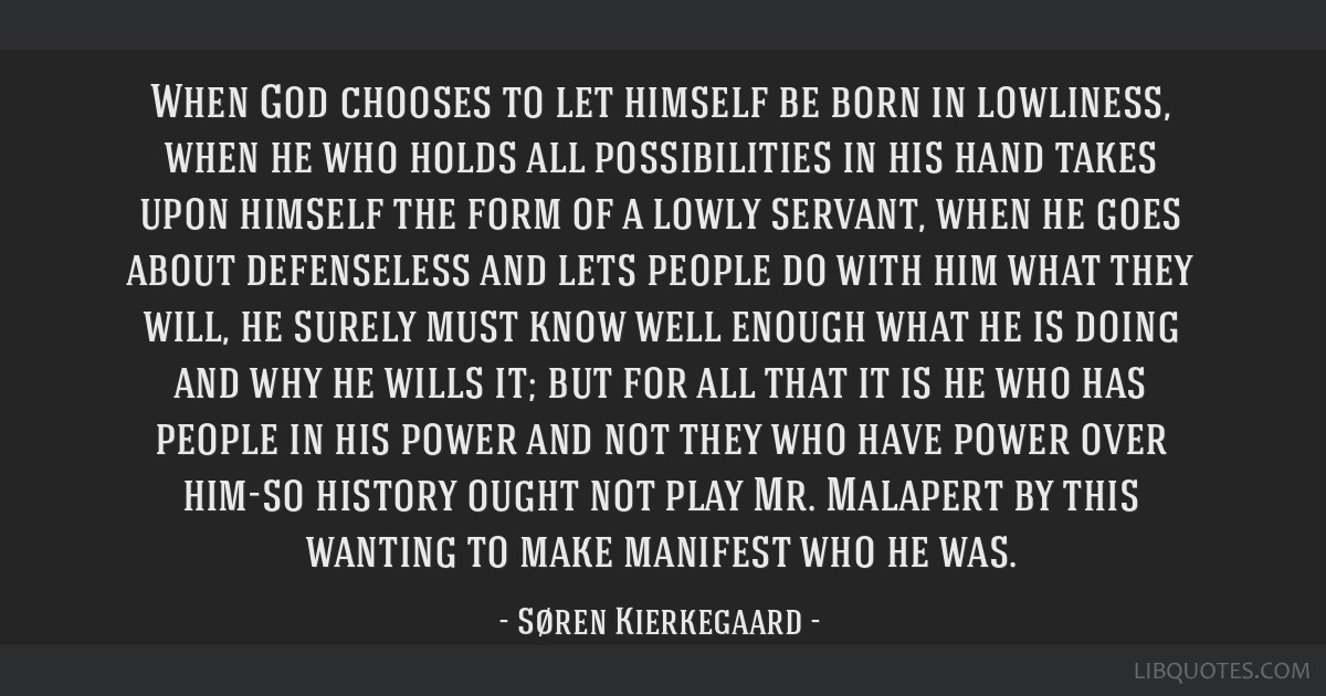 When God chooses to let himself be born in lowliness, when he who holds all possibilities in his hand takes upon himself the form of a lowly servant, ...