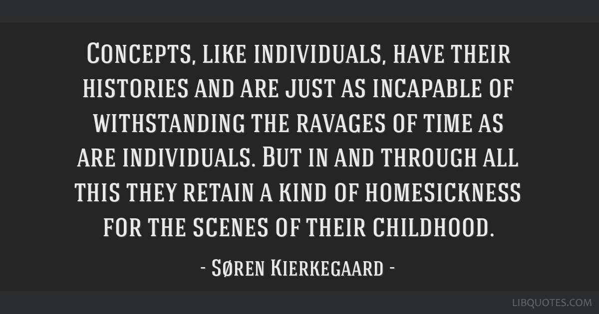 Concepts, like individuals, have their histories and are just as incapable of withstanding the ravages of time as are individuals. But in and through ...