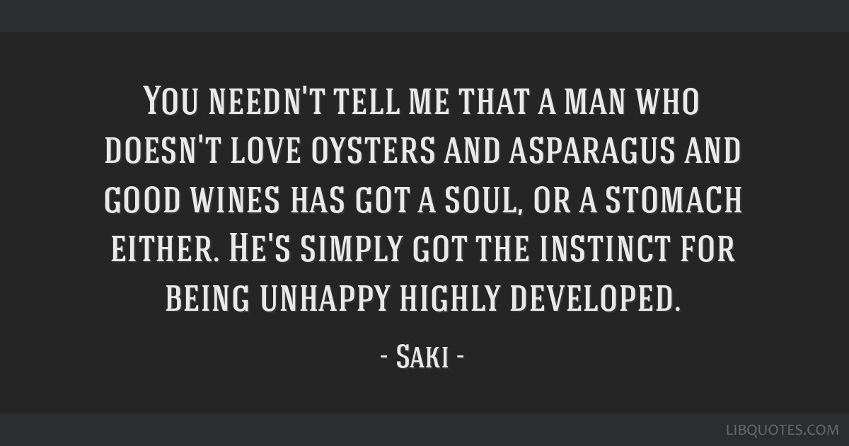 You needn't tell me that a man who doesn't love oysters and asparagus and good wines has got a soul, or a stomach either. He's simply got the...