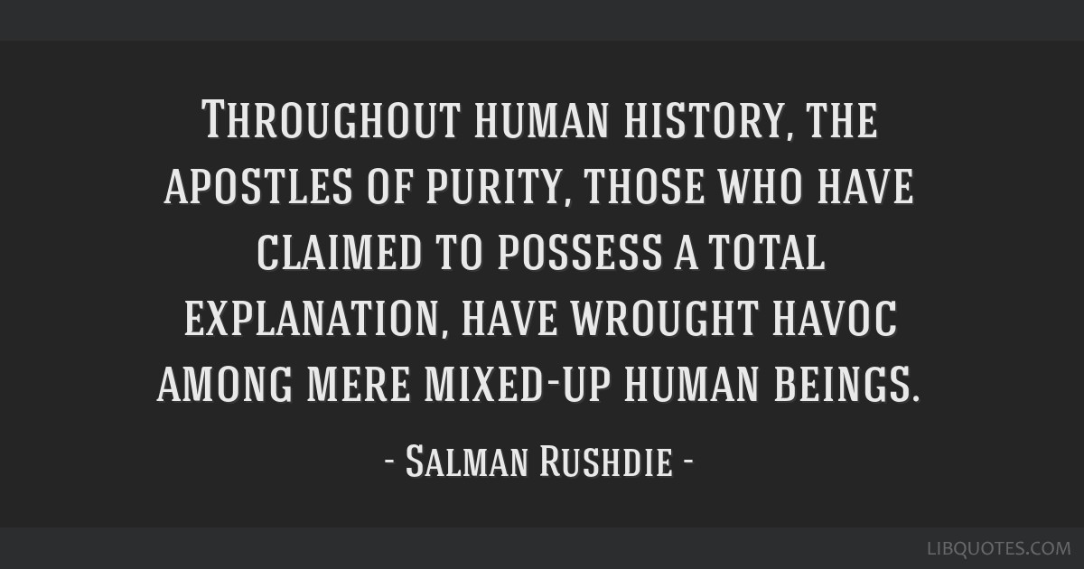 Throughout human history, the apostles of purity, those who have claimed to possess a total explanation, have wrought havoc among mere mixed-up human ...