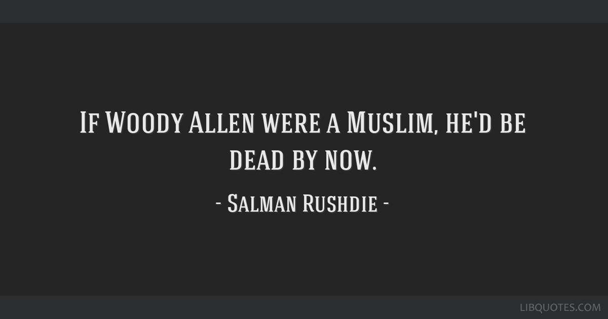 If Woody Allen were a Muslim, he'd be dead by now.