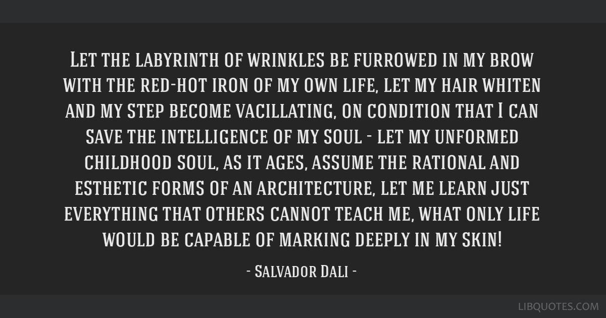 Let the labyrinth of wrinkles be furrowed in my brow with the red-hot iron of my own life, let my hair whiten and my step become vacillating, on...