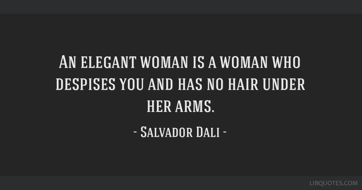 An elegant woman is a woman who despises you and has no hair under her arms.