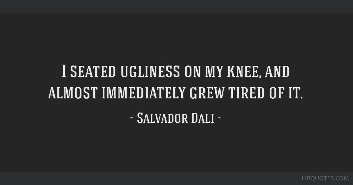 I seated ugliness on my knee, and almost immediately grew tired of it.