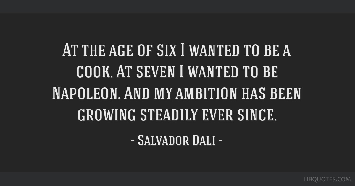 At the age of six I wanted to be a cook. At seven I wanted to be Napoleon. And my ambition has been growing steadily ever since.