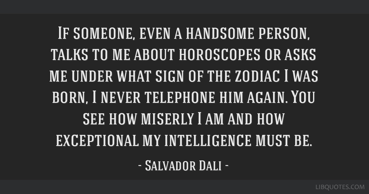 If someone, even a handsome person, talks to me about horoscopes or asks me under what sign of the zodiac I was born, I never telephone him again....