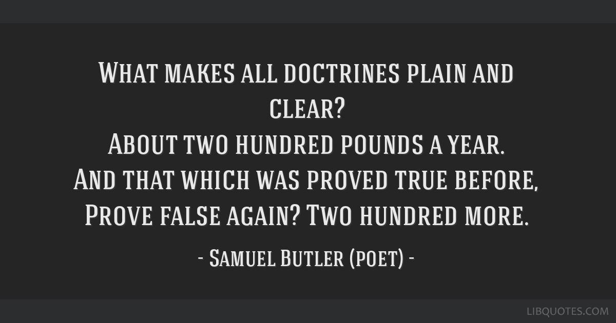 What makes all doctrines plain and clear? About two hundred pounds a year. And that which was proved true before, Prove false again? Two hundred more.