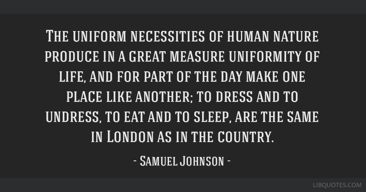 The uniform necessities of human nature produce in a great measure uniformity of life, and for part of the day make one place like another; to dress...
