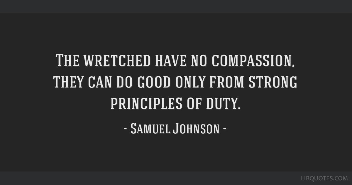 The wretched have no compassion, they can do good only from strong principles of duty.