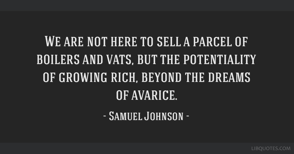 We are not here to sell a parcel of boilers and vats, but the potentiality of growing rich, beyond the dreams of avarice.