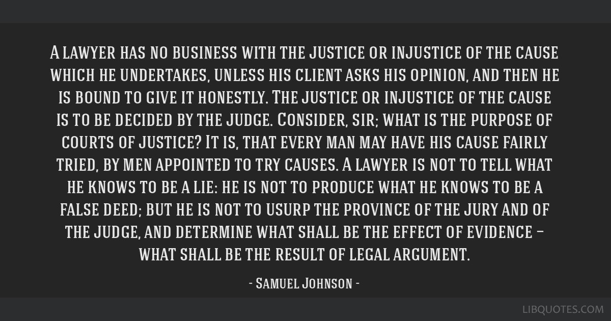 A lawyer has no business with the justice or injustice of the cause which he undertakes, unless his client asks his opinion, and then he is bound to...