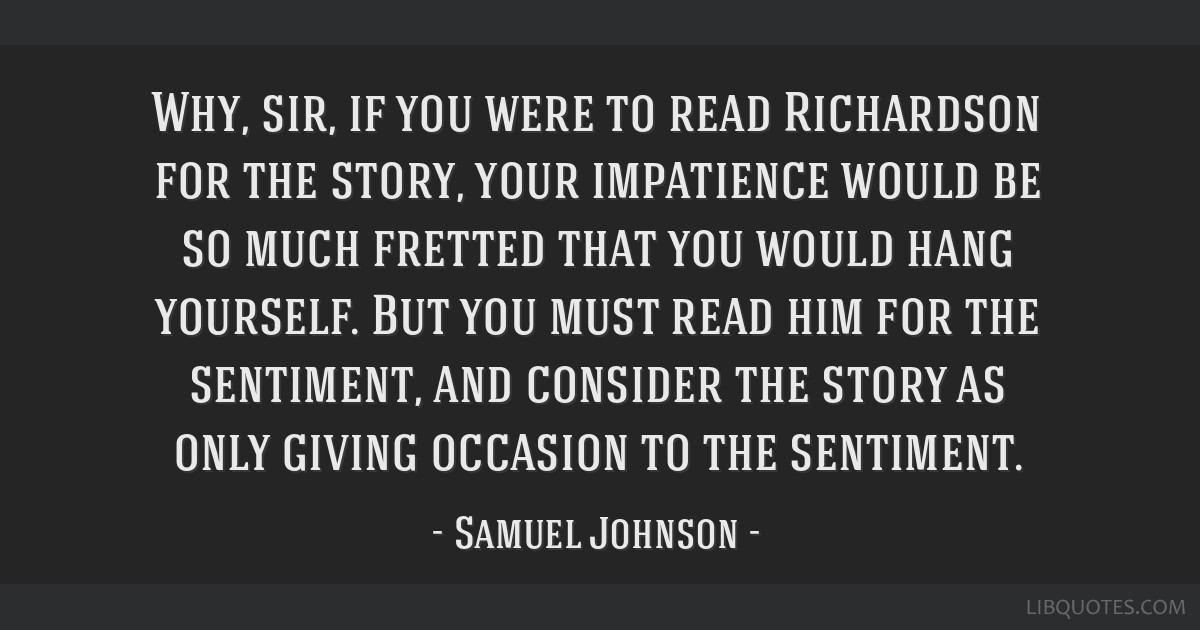 Why, sir, if you were to read Richardson for the story, your impatience would be so much fretted that you would hang yourself. But you must read him...