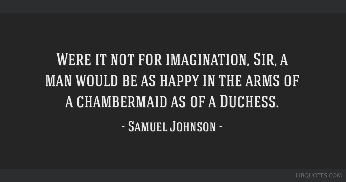 Were it not for imagination, Sir, a man would be as happy in the arms of a chambermaid as of a Duchess.