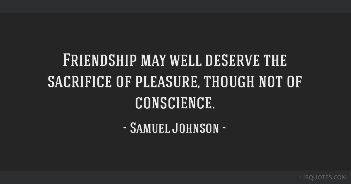 Friendship may well deserve the sacrifice of pleasure, though not of conscience.