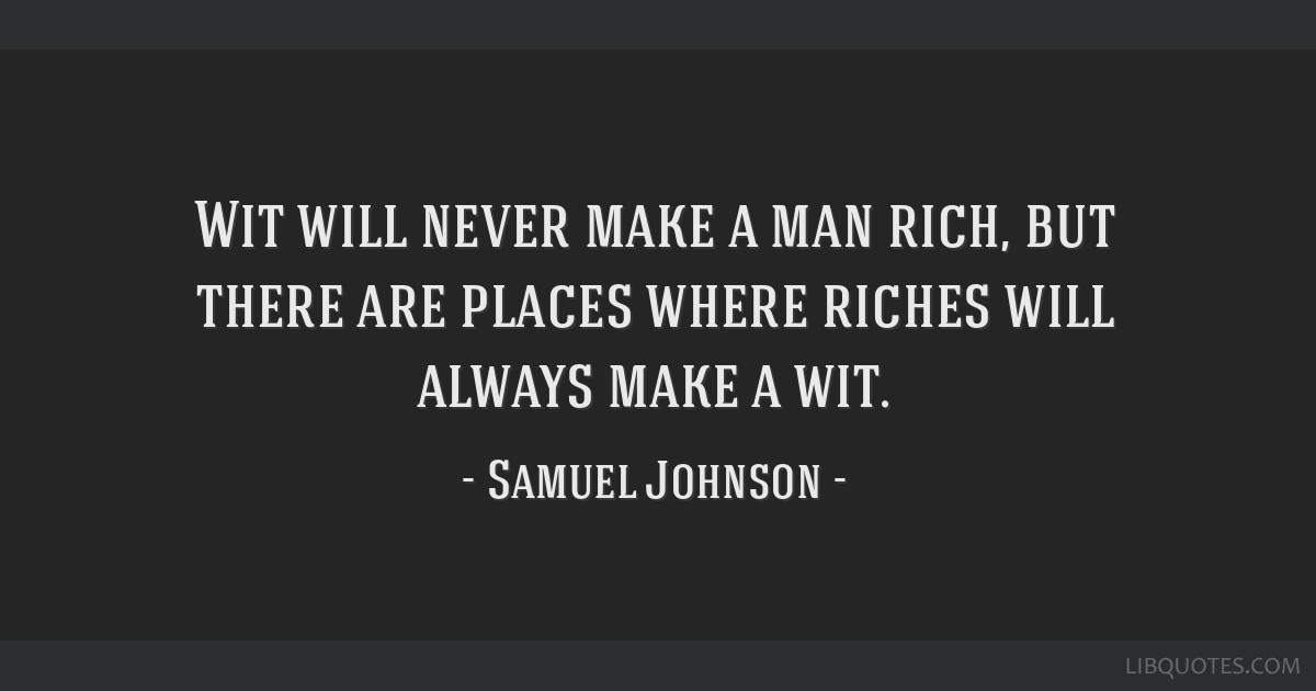 Wit will never make a man rich, but there are places where riches will always make a wit.
